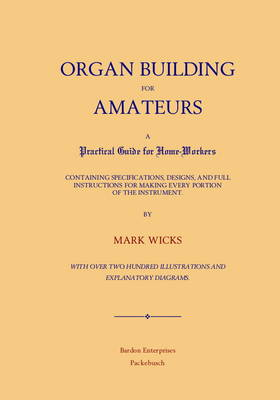 Organ Building for Amateurs: A Practical Guide for Home-Workers Containing Specifications, Designs, and Full Instructions for Making Every Portion of the Instrument
