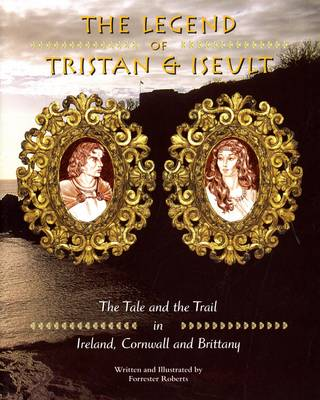 Legend of Tristan and Iseulet: The Tale and the Trail in Ireland, Cornwall and Brittany