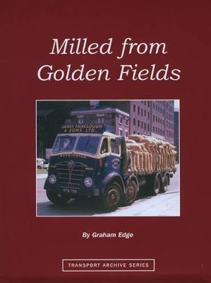 Milled from Golden Fields: A Pictorial History of Flour Millers' Transport in Great Britain