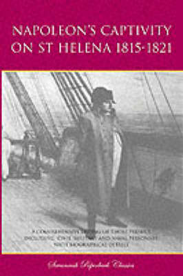Napoleon's Captivity on St Helena 1815-1821: A Comprehensive Listing of Those Present Including Civil, Military and Naval Personnel with Biographical Details