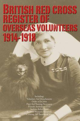 British Red Cross Register of Overseas Volunteers 1914-1918: Including - Voluntary Aid Detachments, Order of St John, First Aid Nursing Yeomanry, Friends Ambulance Unit, Serbian Relief Fund, Scottish Women's Hospitals, Covering All Theaters of War