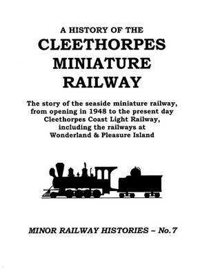 A History of the Cleethorpes Miniature Railway: The Story of the Seaside Miniature Railway, from Opening in 1948 to the Present Day Cleethorpes Coast Light Railway, Including the Railways at Wonderland & Pleasure Island
