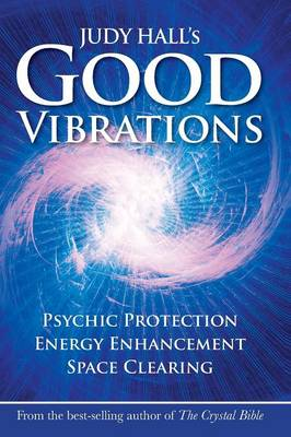 Judy Hall's Good Vibrations: Psychic Protection, Energy Enhancement and Space Clearing