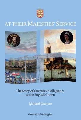 At Their Majesties' Service: The Story of Guernsey's Allegiance to the English Crown: 2015