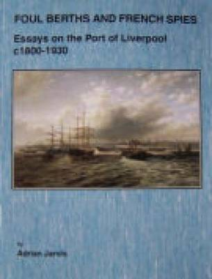 Foul Berths and French Spies: Essays on the Port of Liverpool, c. 1830-1930
