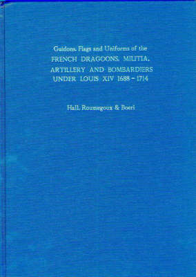 Guidons, Flags and Uniforms of the French Dragoons, Militia, Artillery and Bombardiers Under Louis XIV 1688-1714