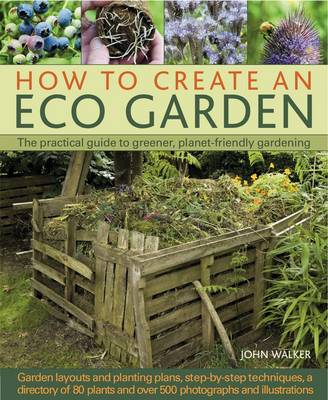 How to Create an Eco Garden: The Practical Guide to Greener, Planet-friendly Gardeneing