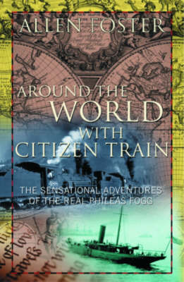 Around the World with Citizen Train: The Sensational Adventures of the Real Phileas Fogg