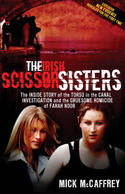 The Irish Scissor Sisters: The Inside Story of the Torso in the Canal Investigation and the Gruesome Homicide of Farah Noor