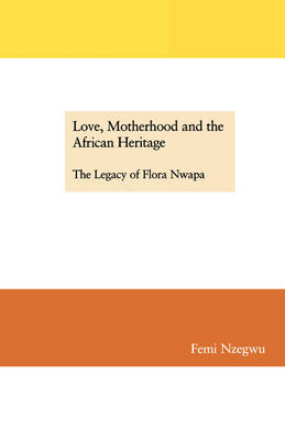 Love, Motherhood and the African Heritage: The Legacy of Flora Nwapa