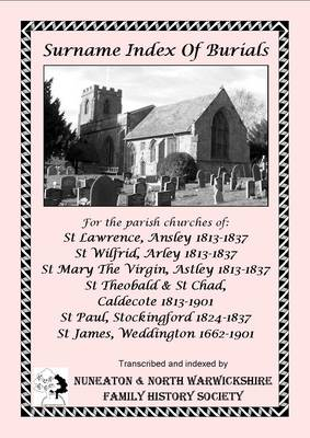Surname Index of Burials for the Parish Churches of: St Lawrence, Ansley 1813-1837; St Wilfrid, Arley 1813-1837; St Mary the Virgin, Astley 1813-1837; St Theobald & St Chad, Caldecote 1813-1901; St Paul, Stockingford 1824-1837; St James, Weddington 1662-1