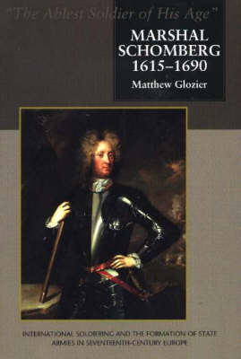 Marshal Schomberg (1615-1690), 'The Ablest Soldier of His Age': International Soldiering and the Formation of State Armies in Seventeent