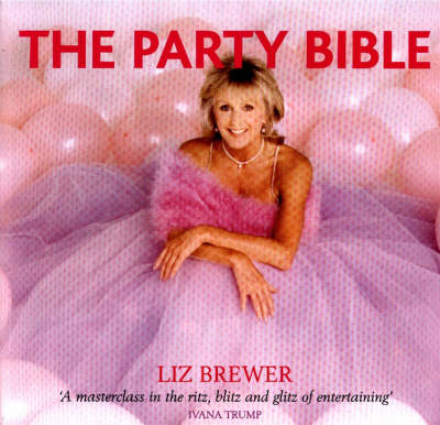 Liz Brewer's Partying Bible: A Master Class in the Ritz, Blitz and Glitz of Entertaining...