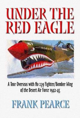 Under the Red Eagle: Recollections of an Overseas Tour with HQ No.239 Wing, Desert Air Force, 1942-45