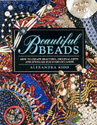 Beautiful Beads: How to Create Beautiful, Original Gifts and Jewellery for Every Occasion
