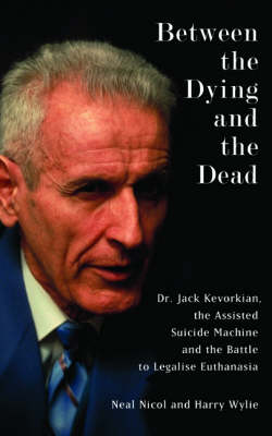 Between the Dying and the Dead: Dr. Jack Kevorkian, the Assisted Suicide Machine and the Battle to Legalise Euthanasia