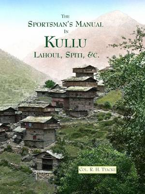 The Sportsmans Manual in Quest of Game in Kullu, Lahoul and Ladak: To the Tso Morari Lake, with Notes on Shooting in Spiti, Bara Bagahal, Chamba and Kashmir, and a Detailed Description of Sport in More Than 130 Nalas