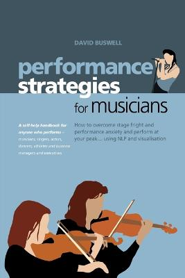 Performance Strategies for Musicians: How to Overcome Stage Fright and Performance Anxiety and Perform at Your Peak Using NLP and Visualisation. A Self-help Handbook for Anyone Who Performs - Musicians, Singers, Actors, Dancers, Athletes