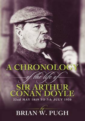 A Chronology of the Life of Arthur Conan Doyle - A Detailed Account of the Life and Times of the Creator of Sherlock Holmes