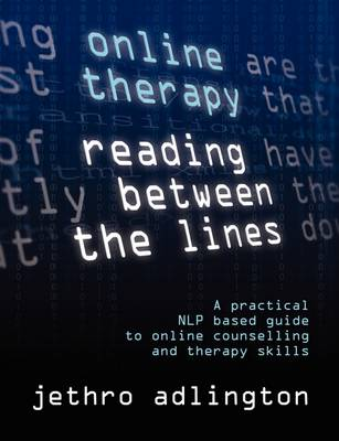 Online Therapy - Reading Between the Lines: A Practical NLP Based Guide to Online Counselling and Therapy Skills