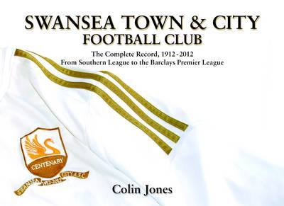 Swansea Town and City Football Club - The Complete Record 1912-2012 from Southern League to the Barclays Premier League