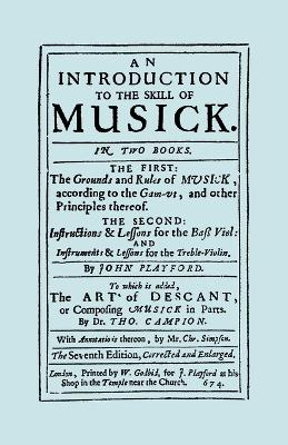 An Introduction to the Skill of Musick: The First: The Ground Rules of Musick, According to the Gam-ut... The Second: Instructions and Lessons for the Bass Violin and Instruments and Lessons for the Treble Violin, the Art of Descant 1674