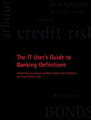 IT User's Guide to Banking Definitions: Everything You Always Wanted to Know About Banking But Were Afraid to Ask