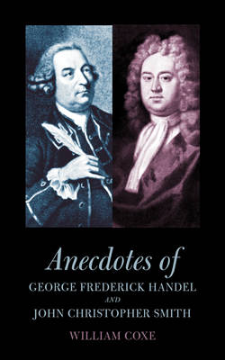Anecdotes of George Frederick Handel and John Christopher Smith