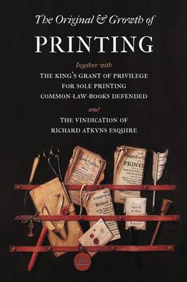 The Original and Growth of Printing: Together with the King's Grant of Privilege for Sole Printing Common-law-books Defended and the Vindication of Richard Atkyns Esquire