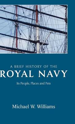 A Brief History of the Royal Navy: Its People, Places and Pets: Michael W. Williams
