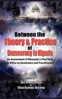 Between the Theory and Practice of Democracy in Nigeria: An Assessment of Obasanjo's First Term in Office by Academics and Practitioners