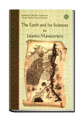 The Earth and its Sciences in Islamic Manuscripts: Proceedings of the Fifth Conference of Al-Furqan Islamic Heritage Foundation