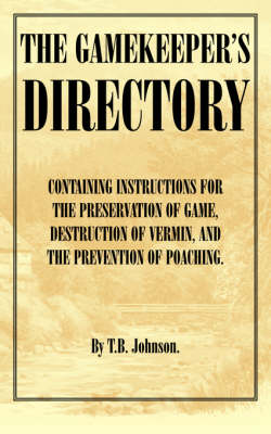 The Gamekeeper's Directory - Containing Instructions for the Preservation of Game, Destruction of Vermin and the Prevention of Poaching. (History of Shooting Series)