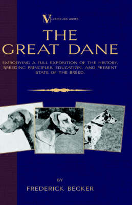 The Great Dane - Embodying a Full Exposition of the History, Breeding Principles, Education, and Present State of the Breed (A Vintage Dog Books Breed Classic)