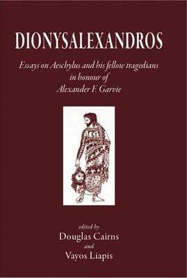 Dionysalexandros: Essays on Aeschylus and His Fellow Tragedians in Honour of Alexander F. Garvie