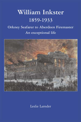 William Inkster 1859-1933: Orkney Seafarer to Aberdeen Firemaster - An Exceptional Life