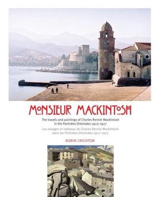 Monsieur Mackintosh: The travels and paintings of Charles Rennie Mackintosh in the Pyrenees Orientales 1923-1927