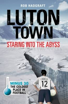 Luton Town: Staring into the Abyss: Minus 30 - the Coldest Place in Football