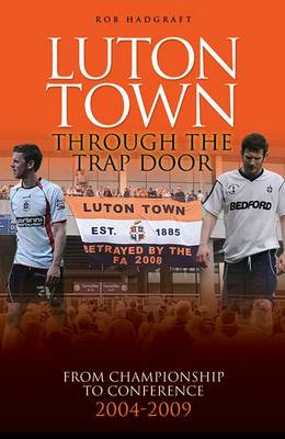 Luton Town: Through the Trap Door: From Championship to Conference 2004-2009