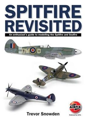 Spitfire Revisited: An Enthusiast's Guide to Modelling the Spitfire and Sea Fire