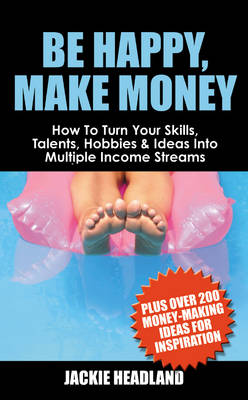 Be Happy, Make Money: How To Turn Your Skills, Talents, Hobbies & Ideas Into Multiple Income Streams
