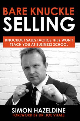 Bare Knuckle Selling: Knockout Sales Tactics They Won't Teach You At Business School