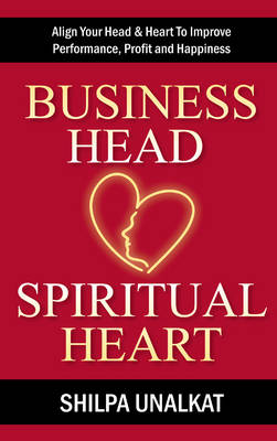 Business Head, Spiritual Heart: Align Your Head & Heart To Improve Performance, Profit and Happiness