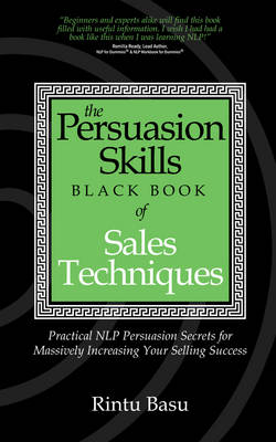 The Persuasion Skills Black Book of Sales Techniques: Practical NLP Persuasion Secrets for Massively Increasing Your Selling Success