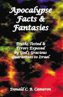 Apocalypse Facts and Fantasies: Truths Tested and Errors Exposed by God's Gracious Guarantees to Israel
