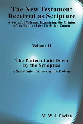 The New Testament Received As Scripture: A Series of Volumes Examining the Origins of the Books of the Christian Canon-Volume 2: The Pattern Laid Down by the Synoptics