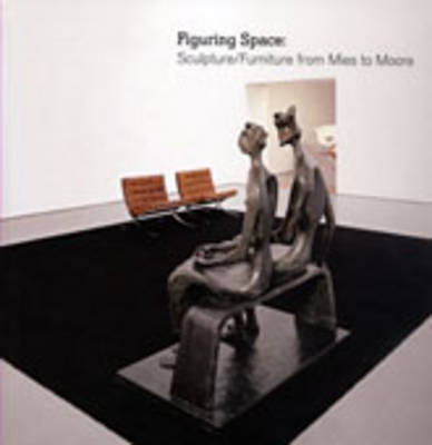 Figuring Space: Sculpture/Furniture from Mies to Moore