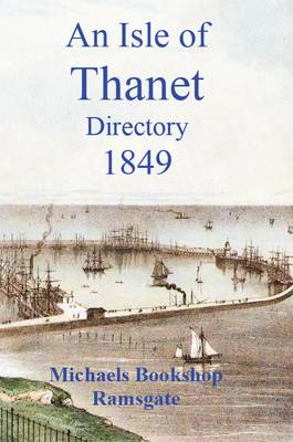 Isle of Thanet Directory: Giving a Complete Alphabetical List of All the Principal Inhabitants in the Towns 1849