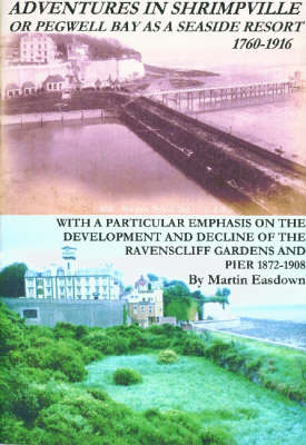 Adventures In Shrimpville or Pegwell Bay as a Seaside Resort, 1760-1916: With a Particular Emphasis on the Development and Decline of the Ravenscliff Gardens and Pier, 1872-1908