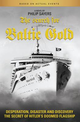 The Search for Baltic Gold: Desperation, Disaster and Discovery the Secret of Hitler's Doomed Flagship